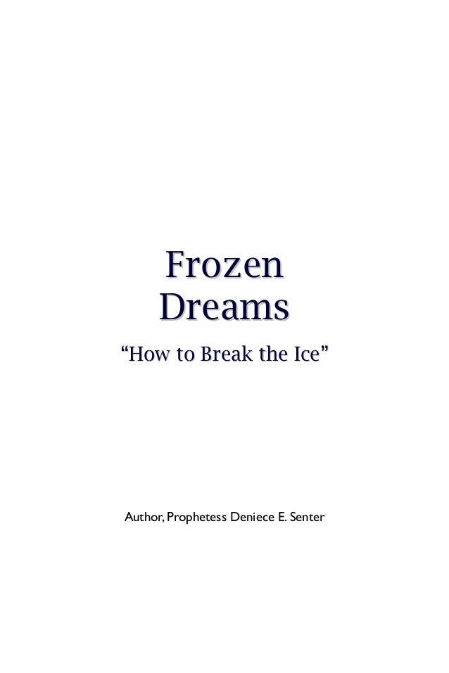 "Fr oz e n      D r e am s""How to Break the Ice""Author, Prophetess Deniece E. Senter"