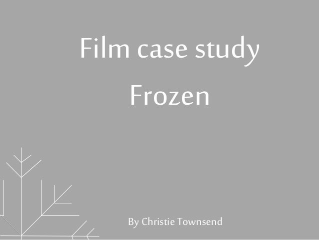 Film case study  Frozen  By Christie Townsend