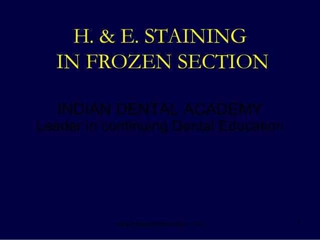 1 H. & E. STAINING IN FROZEN SECTION INDIAN DENTAL ACADEMY Leader in continuing Dental Education www.indiandentalacademy.c...