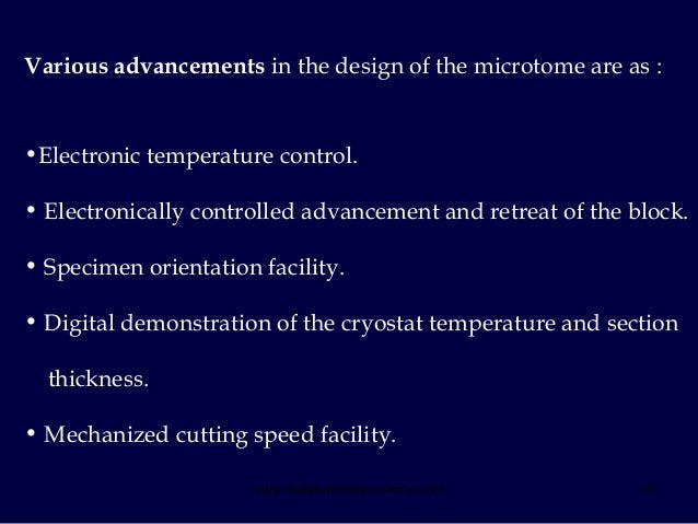 10 Various advancements in the design of the microtome are as : •Electronic temperature control. • Electronically controll...