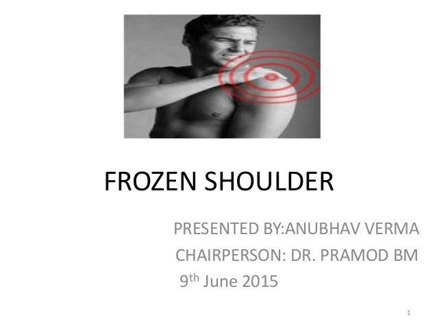 FROZEN SHOULDER PRESENTED BY:ANUBHAV VERMA CHAIRPERSON: DR. PRAMOD BM 9th June 2015 1