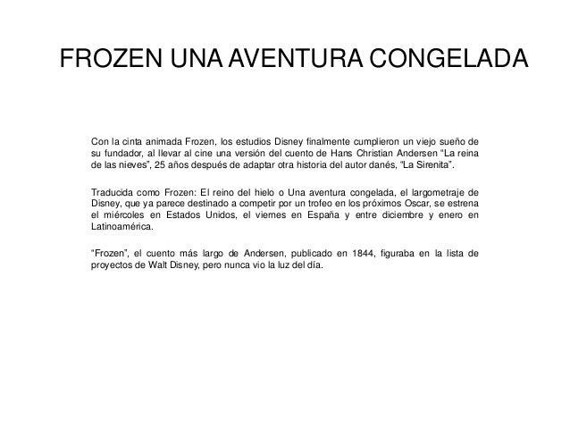 FROZEN UNA AVENTURA CONGELADA  Con la cinta animada Frozen, los estudios Disney finalmente cumplieron un viejo sueño de su...