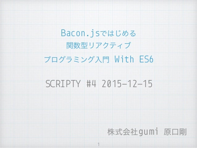 SCRIPTY #4 2015-12-15 Bacon.jsではじめる 関数型リアクティブ プログラミング入門 With ES6 1 株式会社gumi 原口剛