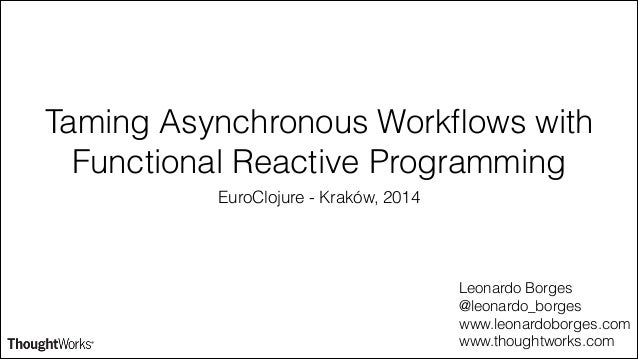 Taming Asynchronous Workflows with Functional Reactive Programming EuroClojure - Kraków, 2014 Leonardo Borges @leonardo_bor...