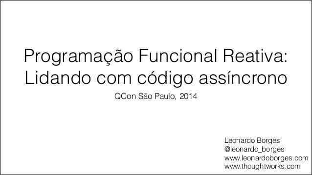Programação Funcional Reativa: Lidando com código assíncrono QCon São Paulo, 2014 Leonardo Borges @leonardo_borges www.leo...