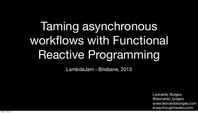 Taming asynchronousworkflows with FunctionalReactive ProgrammingLambdaJam - Brisbane, 2013Leonardo Borges@leonardo_borgesww...