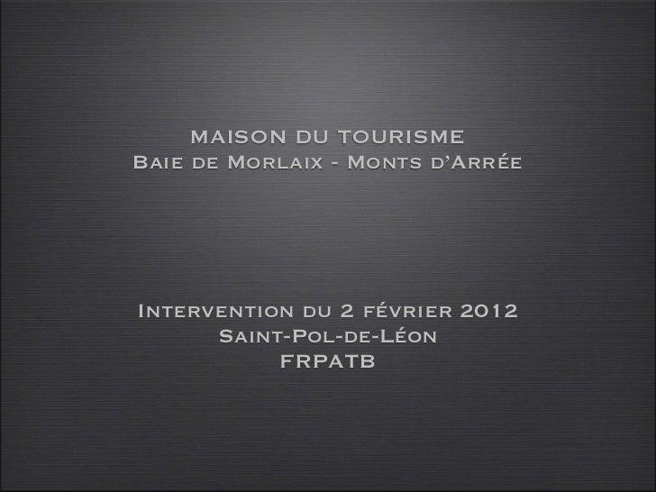 MAISON DU TOURISMEBaie de Morlaix - Monts d'ArréeIntervention du 2 février 2012      Saint-Pol-de-Léon           FRPATB