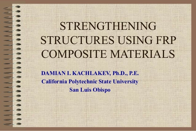 STRENGTHENINGSTRUCTURES USING FRPCOMPOSITE MATERIALSDAMIAN I. KACHLAKEV, Ph.D., P.E.California Polytechnic State Universit...