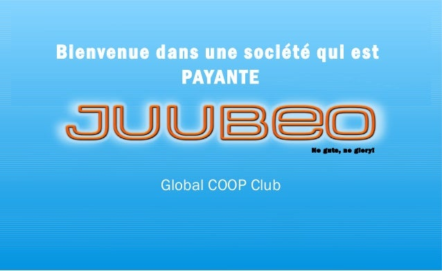 Copyright © 2015, Juubeo, All Rights Reserved Bienvenue dans une société qui est PAYANTE Global COOP Club No guts, no glor...