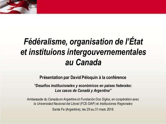 Fédéralisme, organisation de l'État et instituions intergouvernementales au Canada Présentation par David Péloquin à la co...