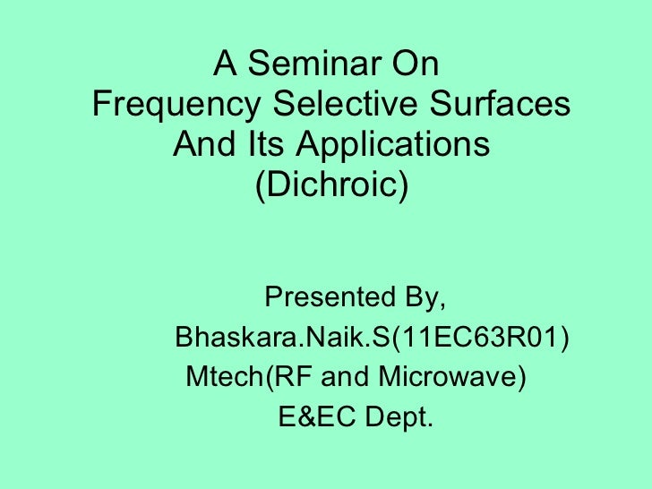 A Seminar On  Frequency Selective Surfaces And Its Applications (Dichroic) Presented By, Bhaskara.Naik.S(11EC63R01) Mtech(...