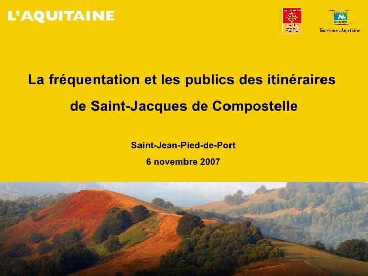La fréquentation et les publics des itinéraires  de Saint-Jacques de Compostelle Saint-Jean-Pied-de-Port 6 novembre 2007