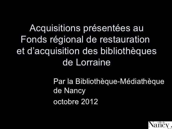Acquisitions présentées au Fonds régional de restaurationet d'acquisition des bibliothèques           de Lorraine        P...