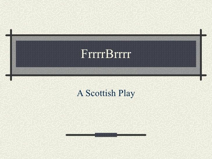 FrrrrBrrrr A Scottish Play