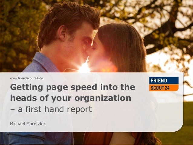 www.friendscout24.dewww.friendscout24.de Getting page speed into the heads of your organization – a first hand report Mich...