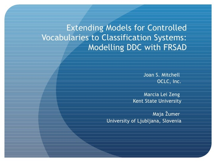 Extending Models for Controlled Vocabularies to Classification Systems: Modelling DDC with FRSAD Joan S. Mitchell  OCLC, I...