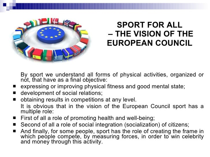 SPORT FOR ALL  – THE VISION OF THE EUROPEAN COUNCIL <ul><li>By sport we understand all forms of physical activities, organ...