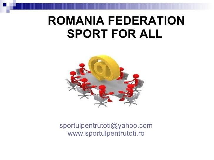 ROMANIA FEDERATION SPORT FOR ALL   <ul><li>[email_address] </li></ul><ul><li>www.sportulpentrutoti.ro </li></ul>