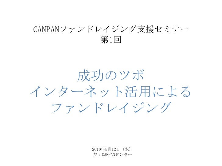CANPANファンドレイジング支援セミナー第1回成功のツボインターネット活用によるファンドレイジング<br />2010年5月12日(水)<br />於:CANPANセンター<br />