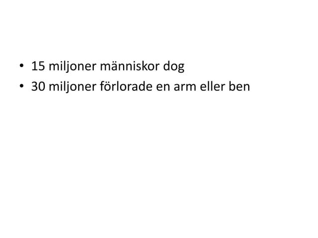 • 15 miljoner människor dog • 30 miljoner förlorade en arm eller ben