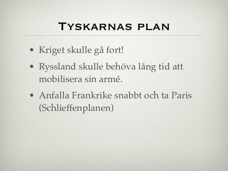 Tyskarnas plan• Kriget skulle gå fort!• Ryssland skulle behöva lång tid att  mobilisera sin armé.• Anfalla Frankrike snabb...