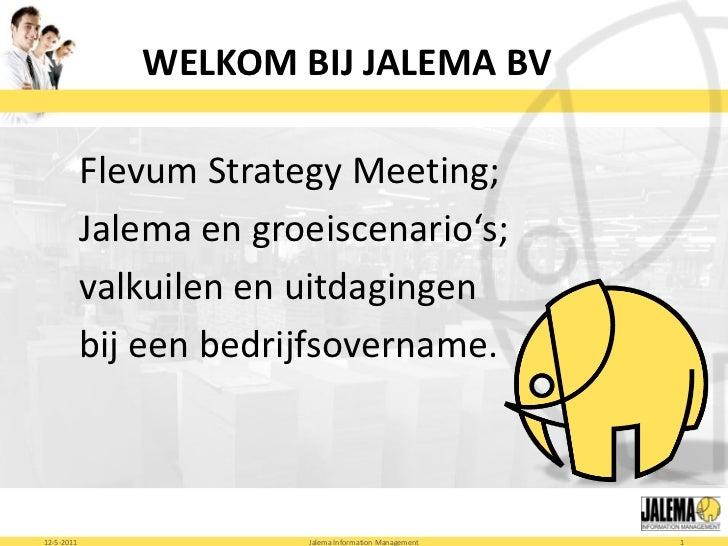 WELKOM BIJ JALEMA BV            Flevum Strategy Meeting;            Jalema en groeiscenario's;            valkuilen en uit...