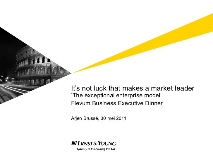 It's not luck that makes a market leader ' The exceptional enterprise model' Flevum Business Executive Dinner <ul><li>Arje...