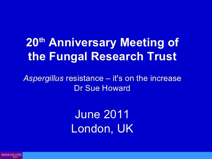 20 th  Anniversary Meeting of the Fungal Research Trust Aspergillus  resistance – it's on the increase  Dr Sue Howard June...