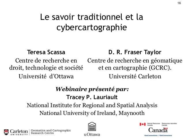 16  Le savoir traditionnel et la cybercartographie Teresa Scassa D. R. Fraser Taylor Centre de recherche en Centre de rech...