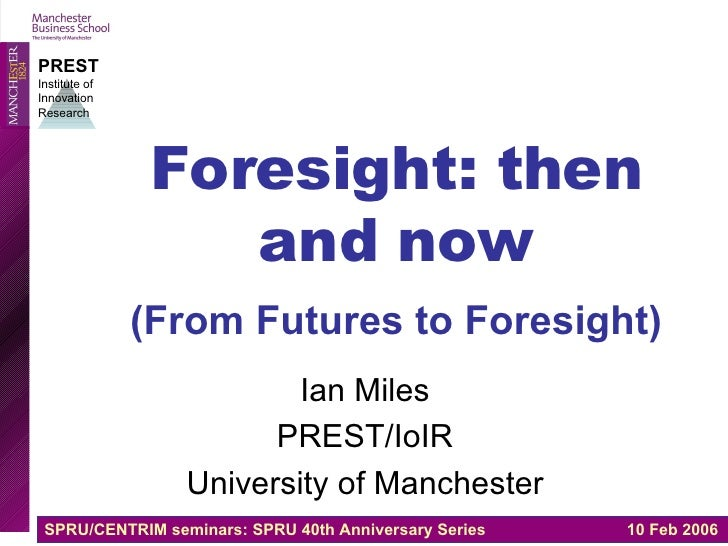 Foresight: then and now (From Futures to Foresight)   Ian Miles PREST/IoIR University of Manchester