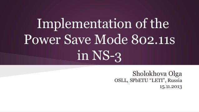 "Implementation of the Power Save Mode 802.11s in NS-3 Sholokhova Olga OSLL, SPbETU ""LETI"", Russia 15.11.2013"