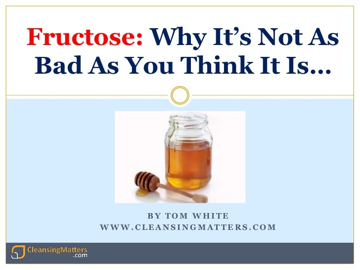 Fructose: Why It's Not AsBad As You Think It Is…           BY TOM WHITE     WWW.CLEANSINGMATTERS.COM                    ht...