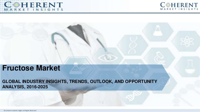 © Coherent market Insights. All Rights Reserved Fructose Market GLOBAL INDUSTRY INSIGHTS, TRENDS, OUTLOOK, AND OPPORTUNITY...