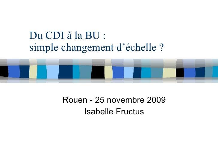 Du CDI à la BU :  simple changement d'échelle ? Rouen - 25 novembre 2009 Isabelle Fructus