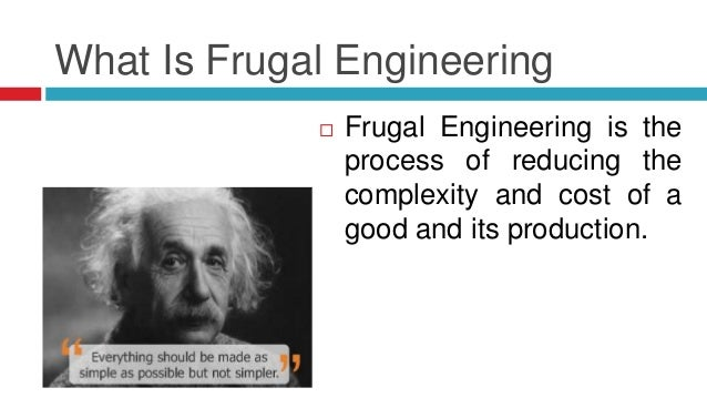 Why Frugal Engineering  Lack of Manufacturing Resources.  Need of the Clients with Resource deficit.  Functional approp...