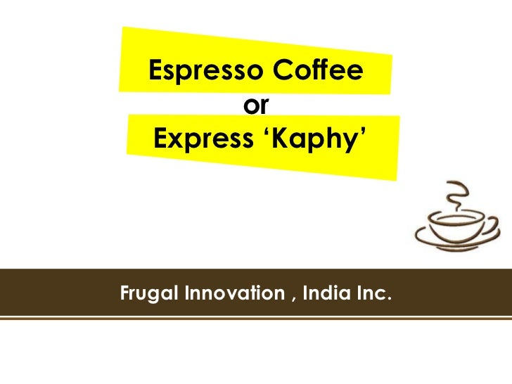 Espresso Coffee          or   Express 'Kaphy'Frugal Innovation , India Inc.
