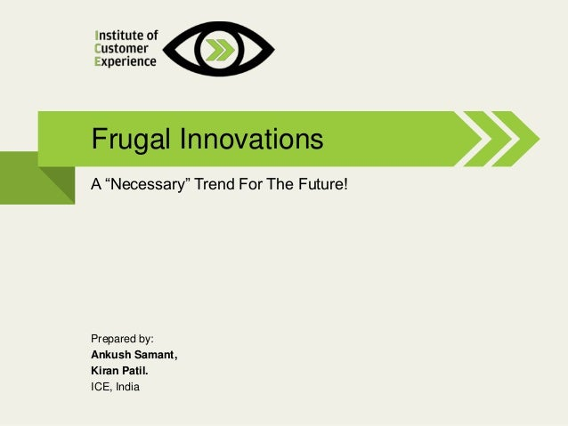@2013, ICE, All rights reserved A ―Necessary‖ Trend For The Future! Frugal Innovations Prepared by: Ankush Samant, Kiran P...