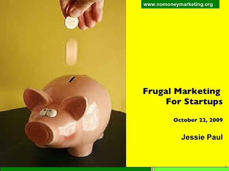 Frugal Marketing  For Startups October 22, 2009 Jessie Paul