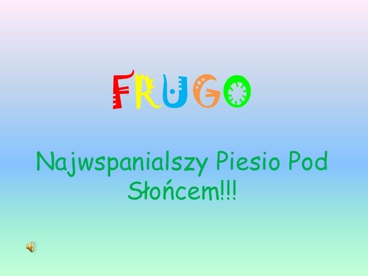 FRUGONajwspanialszy Piesio Pod Słońcem!!!<br />