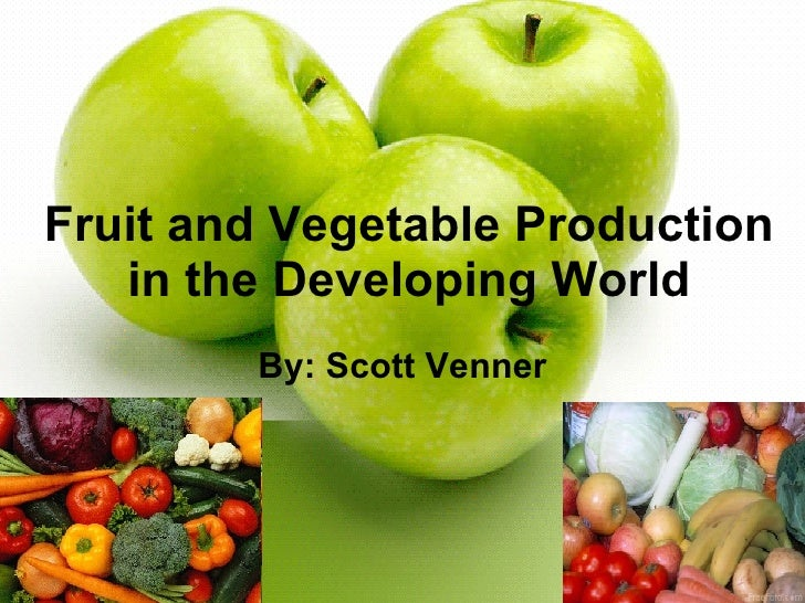 Fruit and Vegetable Production in the Developing World By: Scott Venner