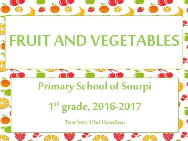 FRUIT AND VEGETABLES PrimarySchool of Sourpi 1st grade, 2016-2017 Teacher: ViviHamilou