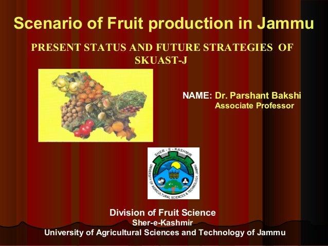 Scenario of Fruit production in Jammu PRESENT STATUS AND FUTURE STRATEGIES OF SKUAST-J Division of Fruit Science Sher-e-Ka...