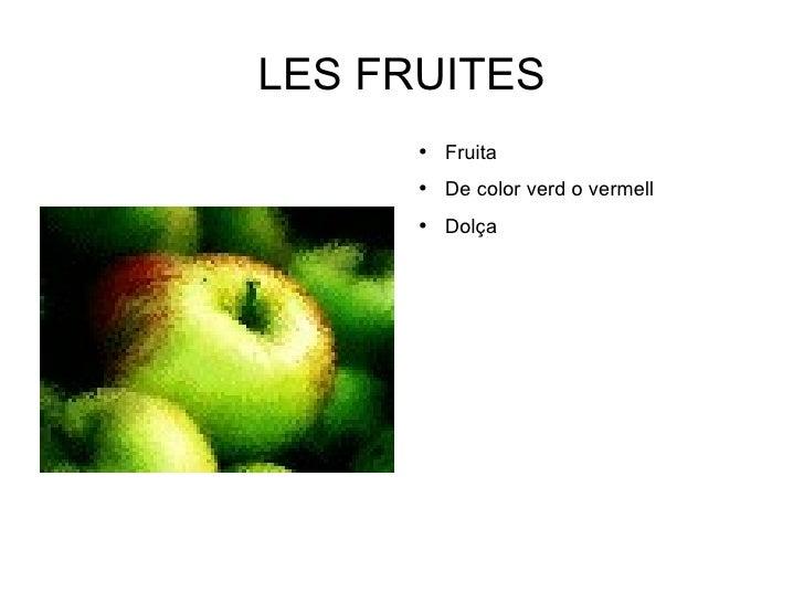 LES FRUITES <ul><li>Fruita </li></ul><ul><li>De color verd o vermell </li></ul><ul><li>Dolça </li></ul>