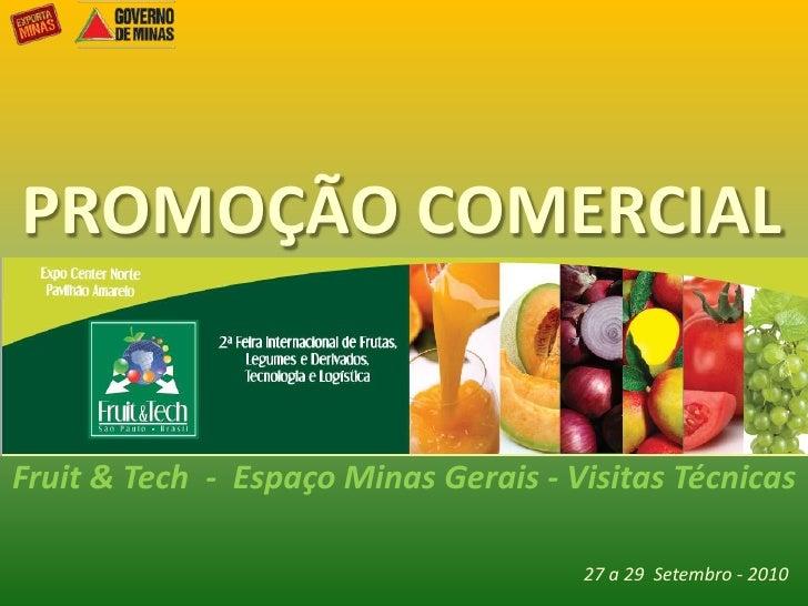 PROMOÇÃO COMERCIAL<br />Fruit & Tech  -  Espaço Minas Gerais - VisitasTécnicas<br />27 a 29  Setembro- 2010<br />