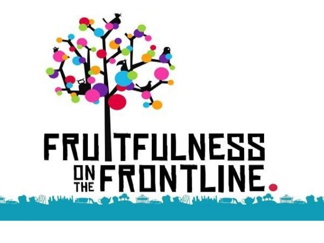 Fruitfulness on the Frontline •Modelling godly character •Making good work •Ministering grace & love