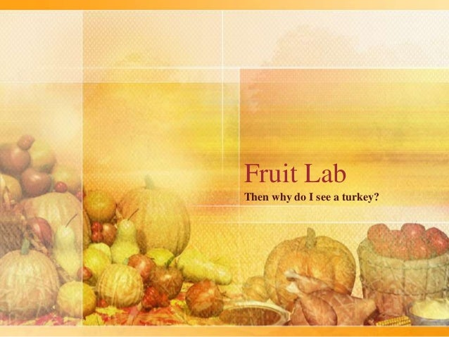 Fruit Lab Then why do I see a turkey?