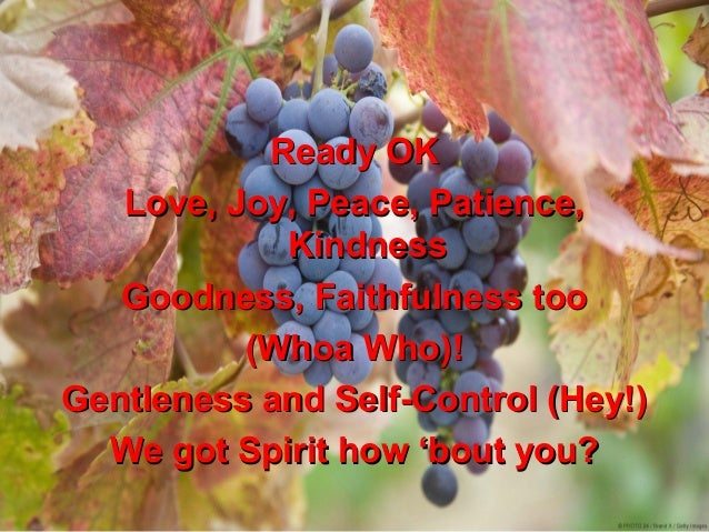 Ready OK   Love, Joy, Peace, Patience,            Kindness   Goodness, Faithfulness too          (Whoa Who)!Gentleness and...