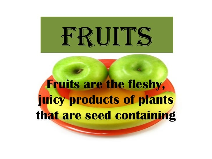 FRUITS   Fruits are the fleshy, juicy products of plantsthat are seed containing