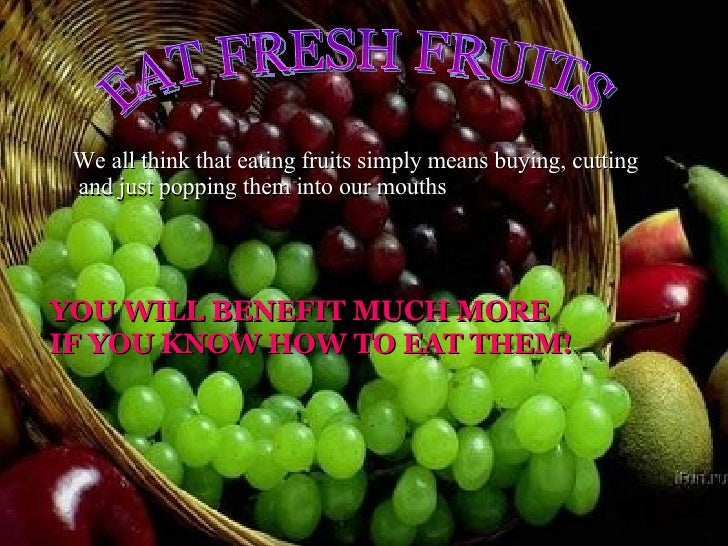 EAT FRESH FRUITS We all think that eating fruits simply means buying, cutting and just popping them into our mouths YOU WI...
