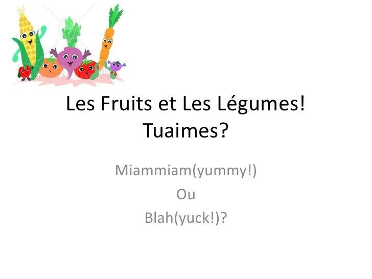 Les Fruits et Les Légumes! Tuaimes?<br />Miammiam(yummy!)<br />Ou<br />Blah(yuck!)?<br />